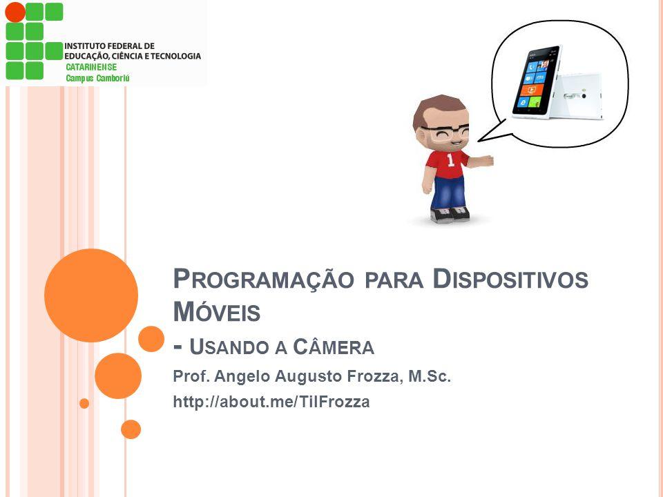 P ROGRAMAÇÃO PARA D ISPOSITIVOS M ÓVEIS - U SANDO A C ÂMERA Prof. Angelo Augusto Frozza, M.Sc. http://about.me/TilFrozza