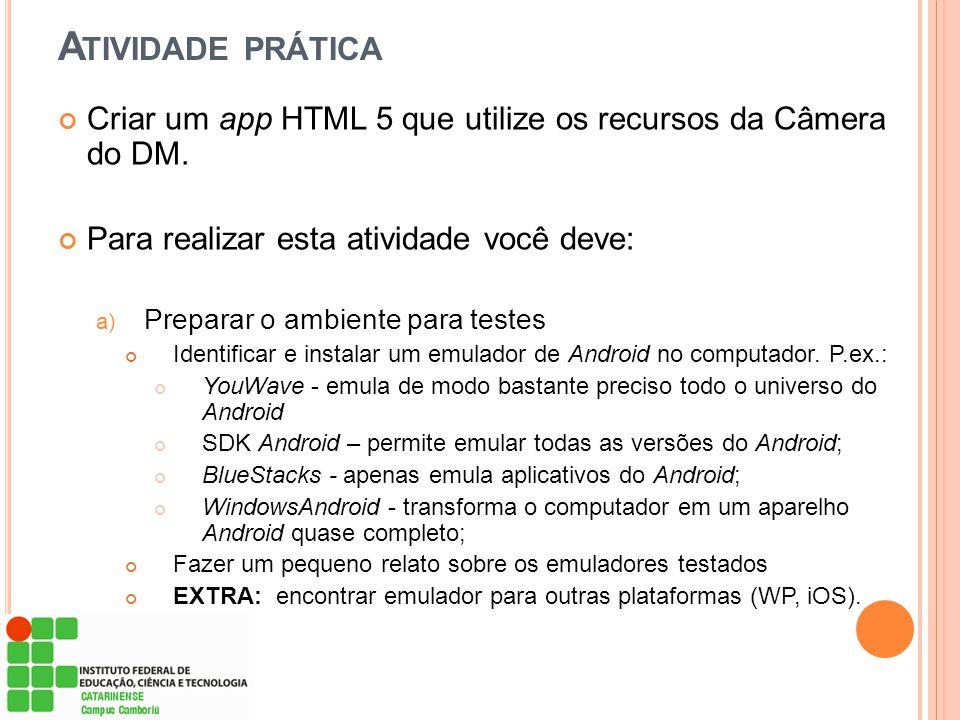 A TIVIDADE PRÁTICA Criar um app HTML 5 que utilize os recursos da Câmera do DM. Para realizar esta atividade você deve: a) Preparar o ambiente para te