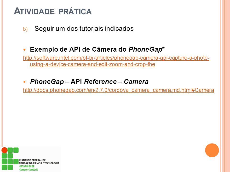 A TIVIDADE PRÁTICA b) Seguir um dos tutoriais indicados Exemplo de API de Câmera do PhoneGap* http://software.intel.com/pt-br/articles/phonegap-camera