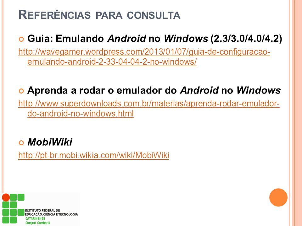 R EFERÊNCIAS PARA CONSULTA Guia: Emulando Android no Windows (2.3/3.0/4.0/4.2) http://wavegamer.wordpress.com/2013/01/07/guia-de-configuracao- emuland