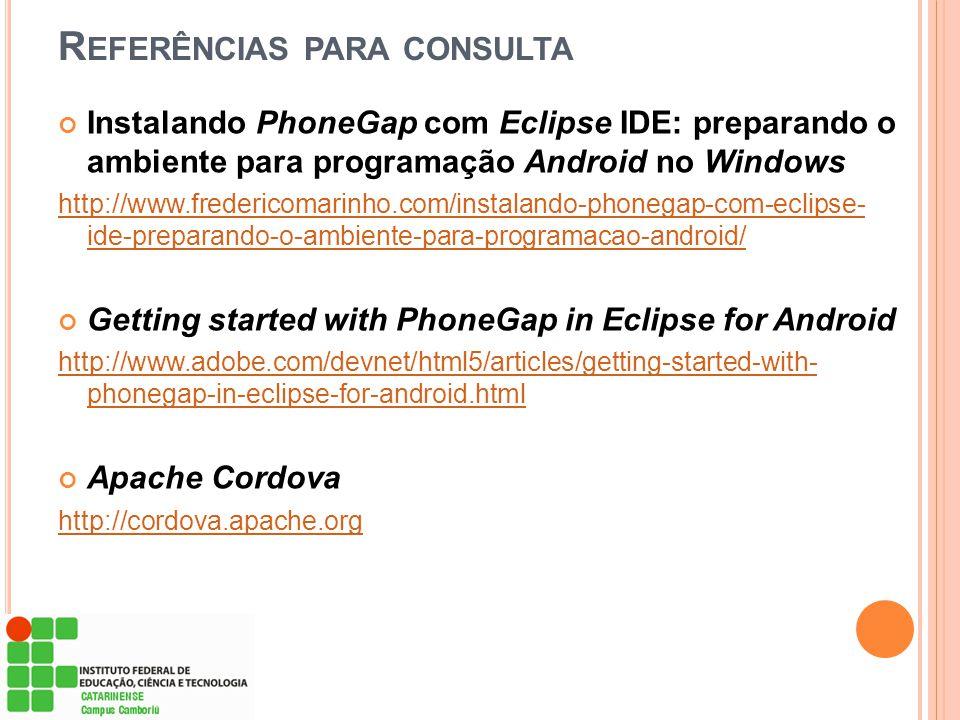 R EFERÊNCIAS PARA CONSULTA Instalando PhoneGap com Eclipse IDE: preparando o ambiente para programação Android no Windows http://www.fredericomarinho.