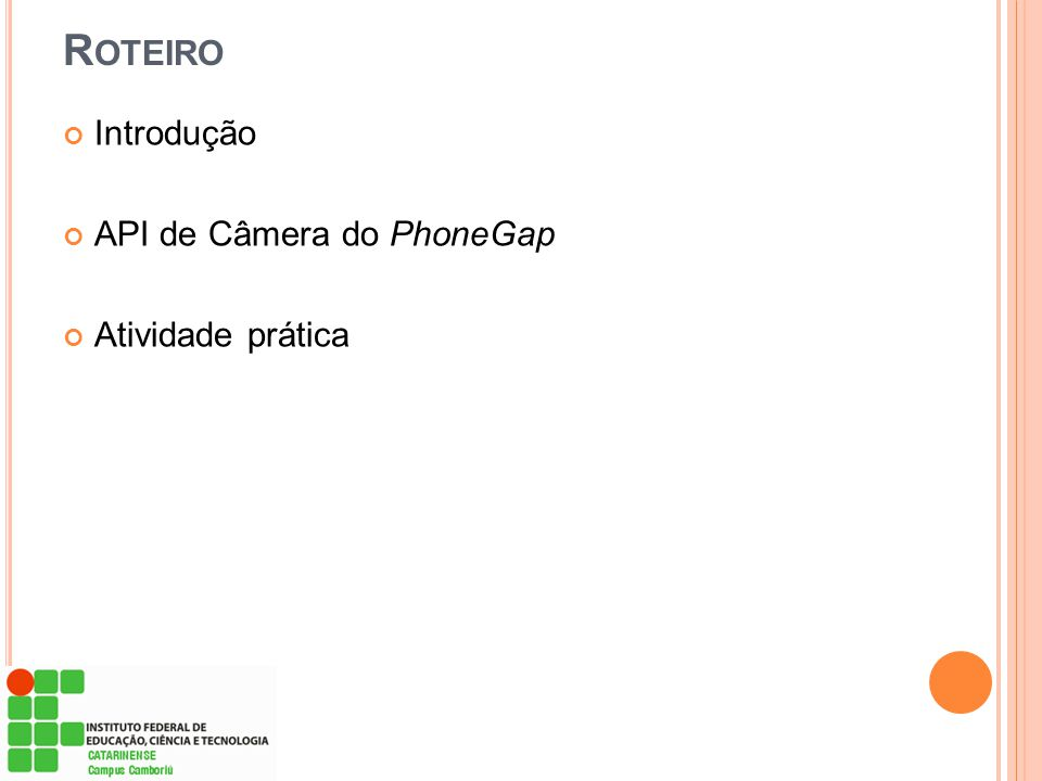 R EFERÊNCIAS PARA CONSULTA Exemplo de API de Câmera do PhoneGap* http://software.intel.com/pt-br/articles/phonegap-camera-api-capture-a- photo-using-a-device-camera-and-edit-zoom-and-crop-the PhoneGap – API Reference – Camera http://docs.phonegap.com/en/2.7.0/cordova_camera_camera.md.html# Camera Como rodar programas do Android no Windows http://www.tecmundo.com.br/android/14479-como-rodar-programas-do- android-no-windows.htm