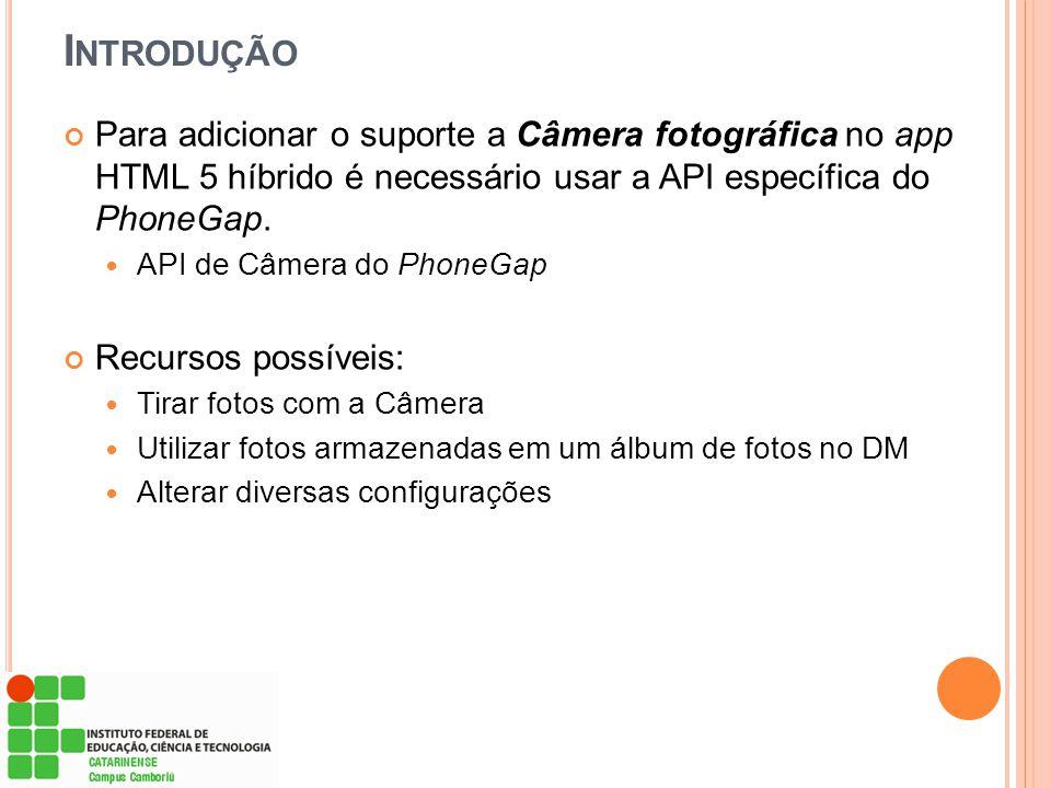 I NTRODUÇÃO Para adicionar o suporte a Câmera fotográfica no app HTML 5 híbrido é necessário usar a API específica do PhoneGap. API de Câmera do Phone