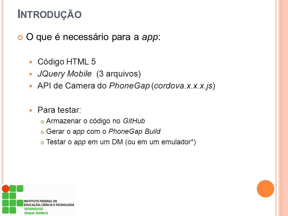 I NTRODUÇÃO O que é necessário para a app: Código HTML 5 JQuery Mobile (3 arquivos) API de Camera do PhoneGap (cordova.x.x.x.js) Para testar: Armazena