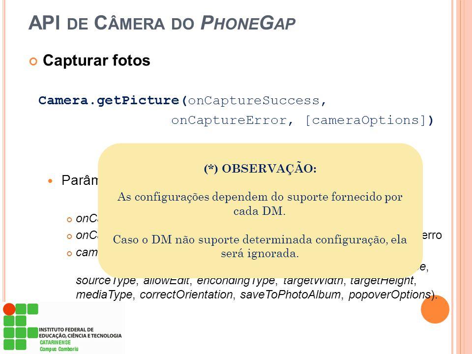 API DE C ÂMERA DO P HONE G AP Capturar fotos Camera.getPicture(onCaptureSuccess, onCaptureError, [cameraOptions]) Parâmetros (*) : onCaptureSucess – f