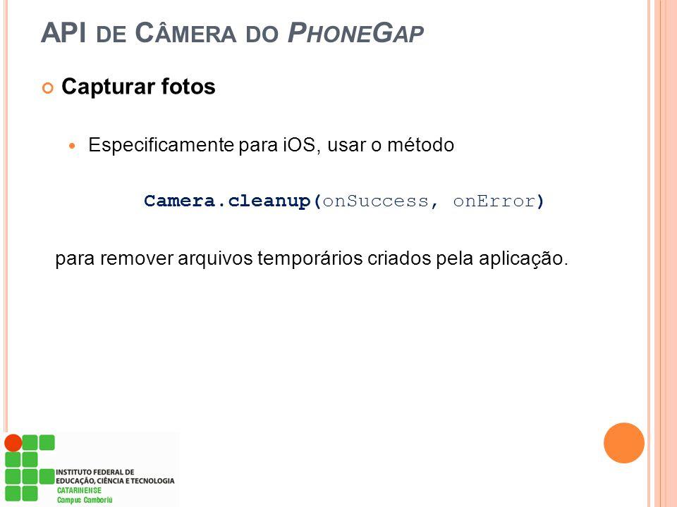 API DE C ÂMERA DO P HONE G AP Capturar fotos Especificamente para iOS, usar o método Camera.cleanup(onSuccess, onError) para remover arquivos temporár