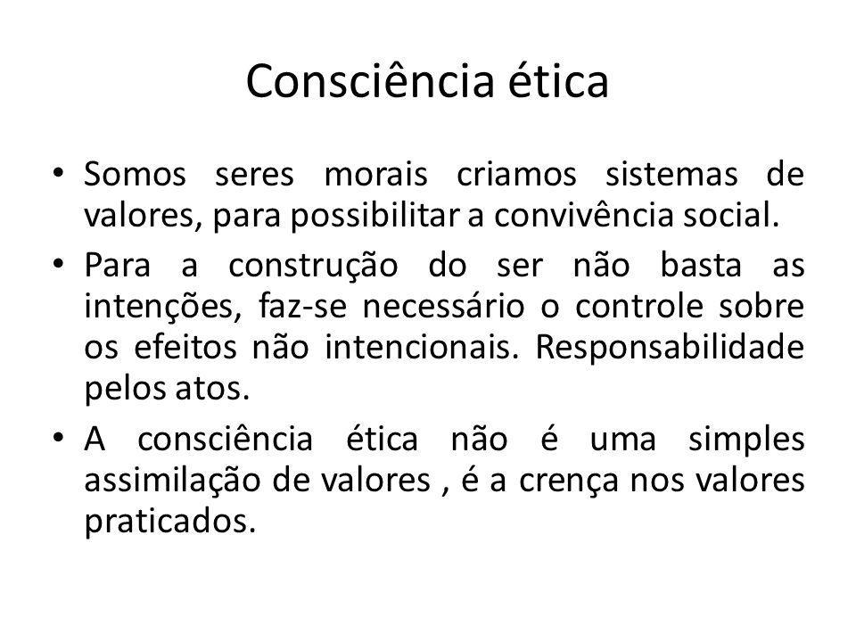 Consciência ética Somos seres morais criamos sistemas de valores, para possibilitar a convivência social. Para a construção do ser não basta as intenç