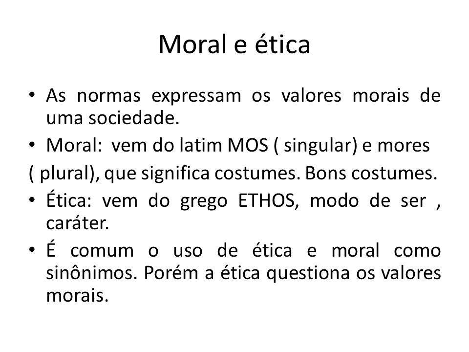 Moral e ética As normas expressam os valores morais de uma sociedade. Moral: vem do latim MOS ( singular) e mores ( plural), que significa costumes. B
