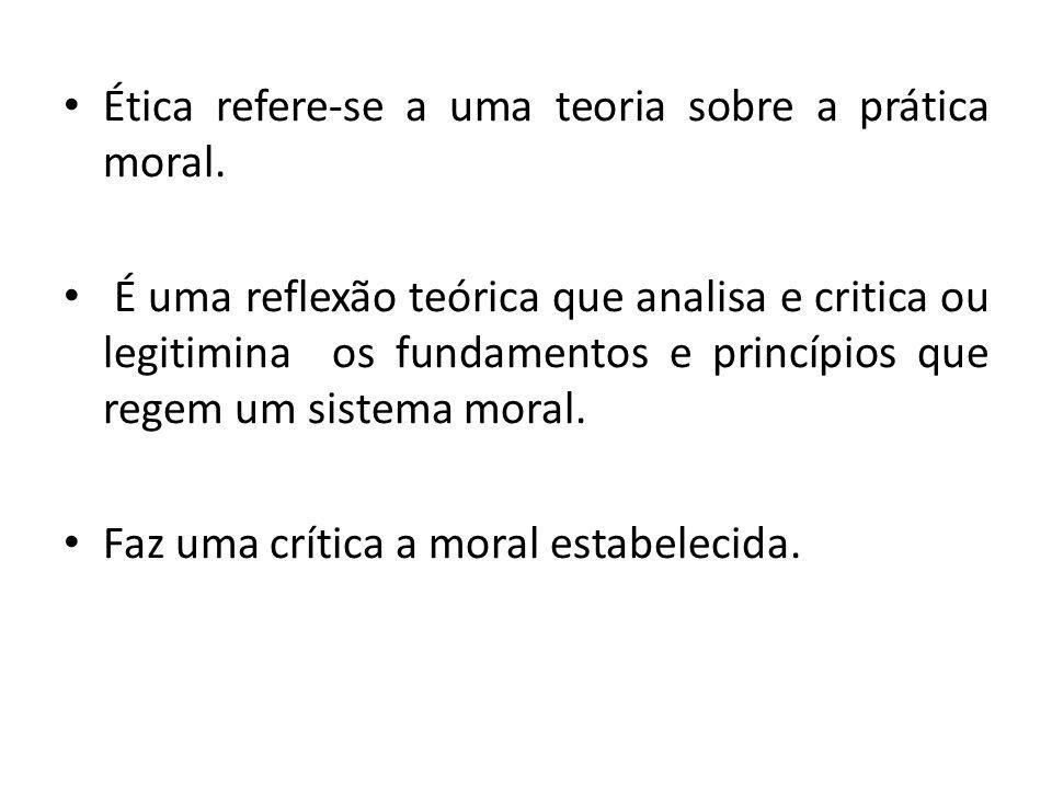 Ética refere-se a uma teoria sobre a prática moral. É uma reflexão teórica que analisa e critica ou legitimina os fundamentos e princípios que regem u
