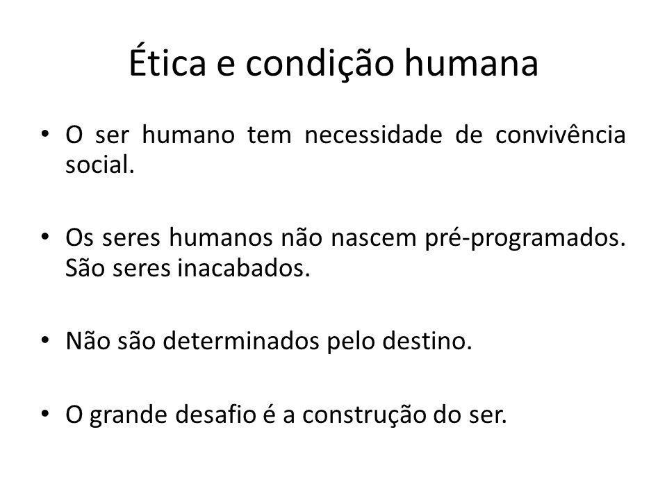 Ética e condição humana O ser humano tem necessidade de convivência social. Os seres humanos não nascem pré-programados. São seres inacabados. Não são