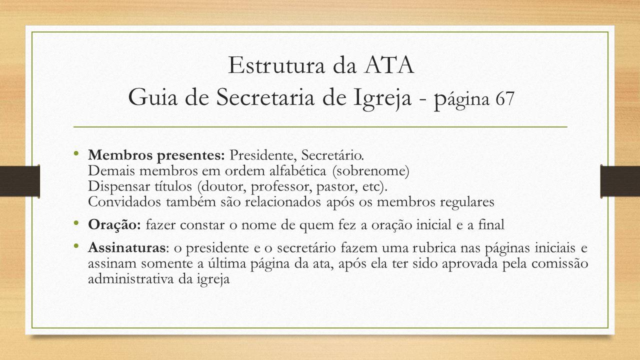 Estrutura da ATA Guia de Secretaria de Igreja - p ágina 67 Membros presentes: Presidente, Secretário. Demais membros em ordem alfabética (sobrenome) D