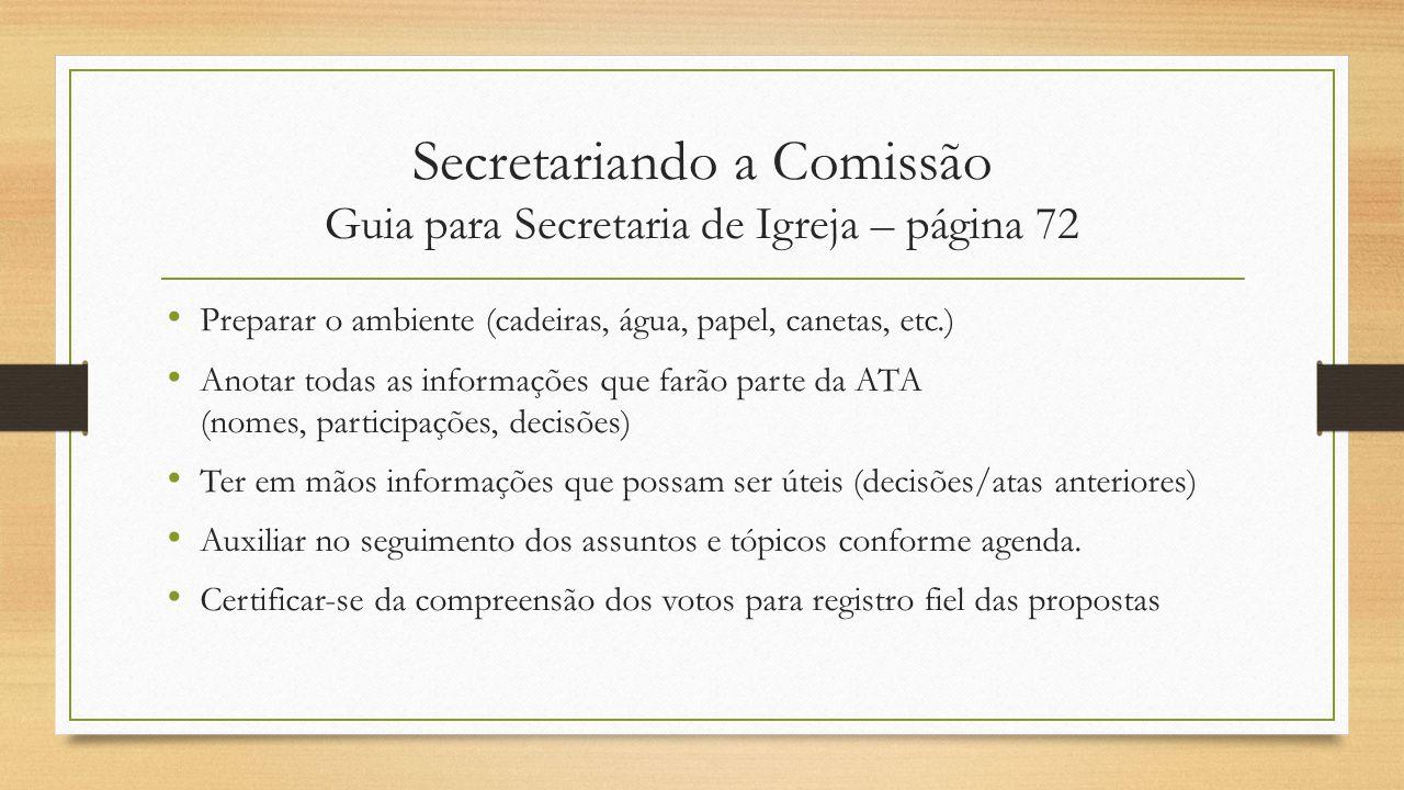 Secretariando a Comissão Guia para Secretaria de Igreja – página 72 Preparar o ambiente (cadeiras, água, papel, canetas, etc.) Anotar todas as informa