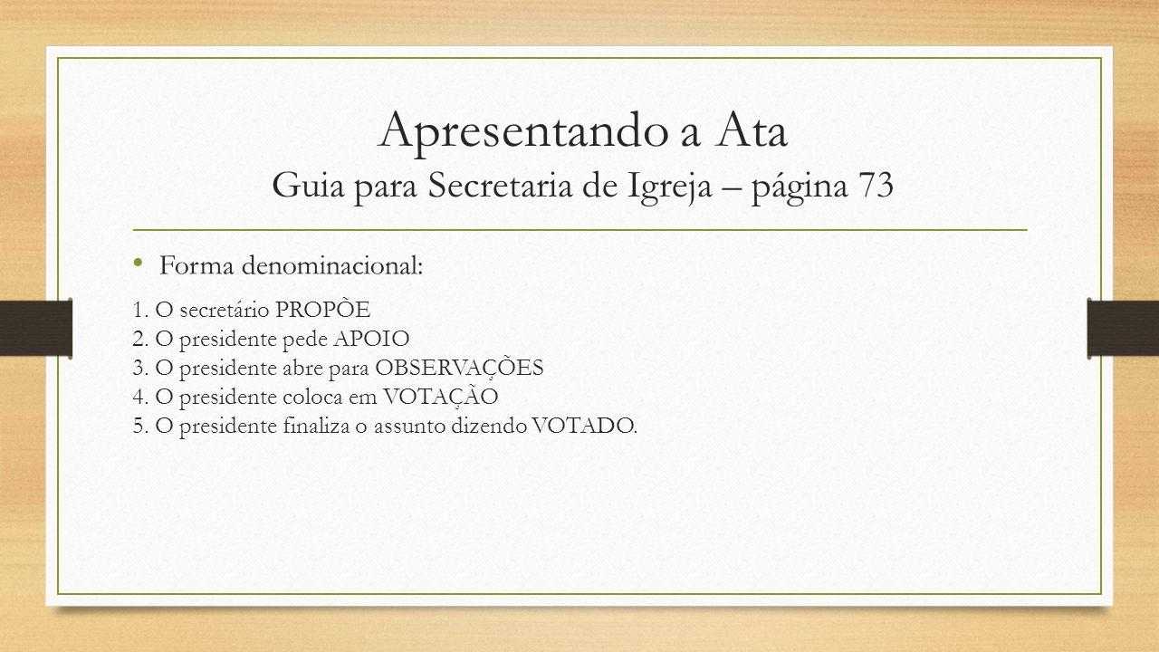Apresentando a Ata Guia para Secretaria de Igreja – página 73 Forma denominacional: 1. O secretário PROPÕE 2. O presidente pede APOIO 3. O presidente