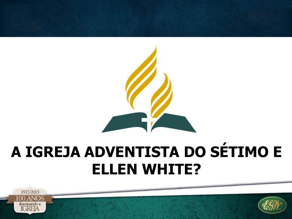 A IGREJA ADVENTISTA DO SÉTIMO E ELLEN WHITE?