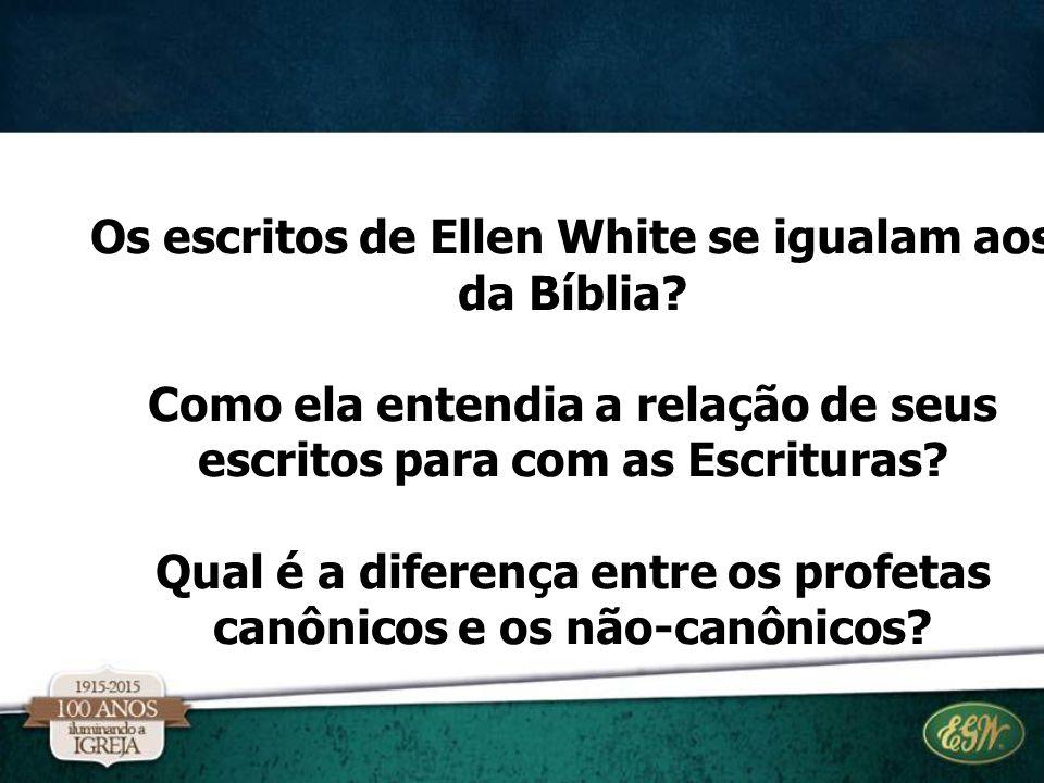 Os escritos de Ellen White se igualam aos da Bíblia? Como ela entendia a relação de seus escritos para com as Escrituras? Qual é a diferença entre os