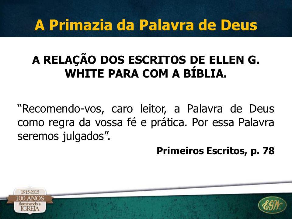 """A Primazia da Palavra de Deus A RELAÇÃO DOS ESCRITOS DE ELLEN G. WHITE PARA COM A BÍBLIA. """"Recomendo-vos, caro leitor, a Palavra de Deus como regra da"""