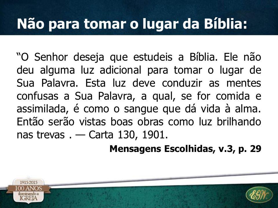 """Não para tomar o lugar da Bíblia: """"O Senhor deseja que estudeis a Bíblia. Ele não deu alguma luz adicional para tomar o lugar de Sua Palavra. Esta luz"""
