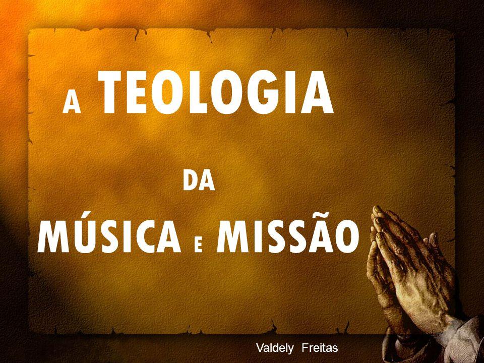 Valdely Freitas A TEOLOGIA DA MÚSICA E MISSÃO