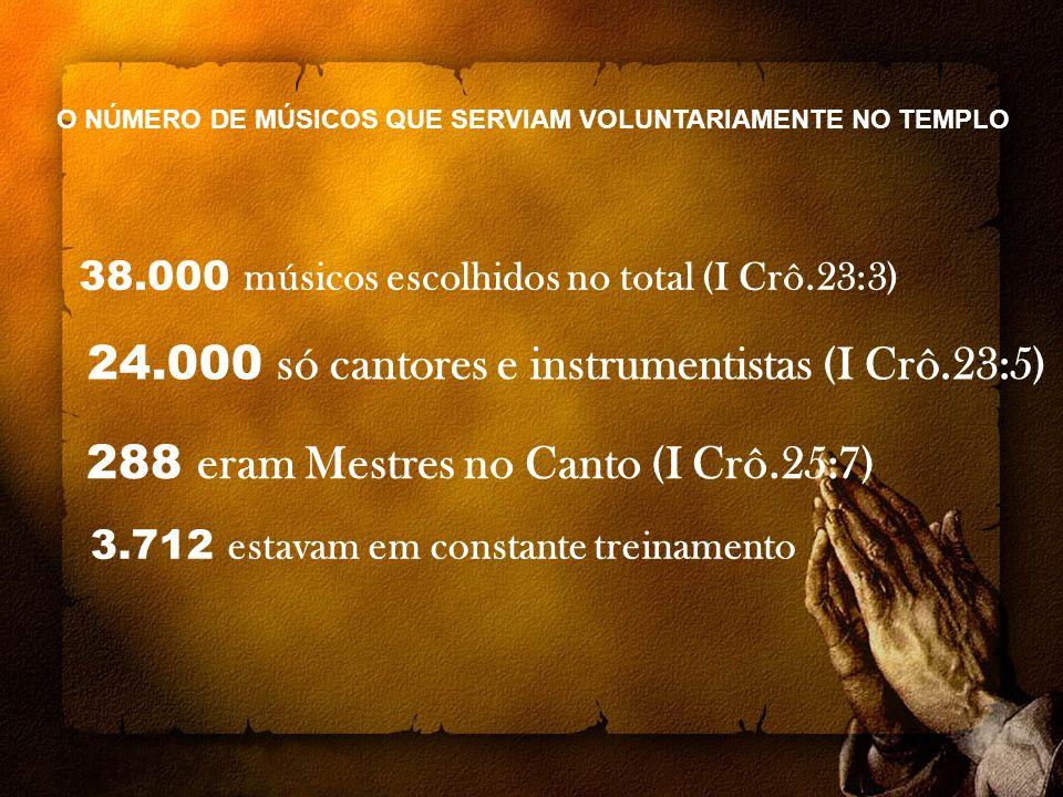 38.000 músicos escolhidos no total (I Crô.23:3) 24.000 só cantores e instrumentistas (I Crô.23:5) 288 eram Mestres no Canto (I Crô.25:7) 3.712 estavam em constante treinamento O NÚMERO DE MÚSICOS QUE SERVIAM VOLUNTARIAMENTE NO TEMPLO