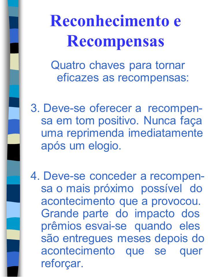 Reconhecimento e Recompensas Quatro chaves para tornar eficazes as recompensas: 1. A recompensa deve espe- cificar o comportamento que está sendo reco