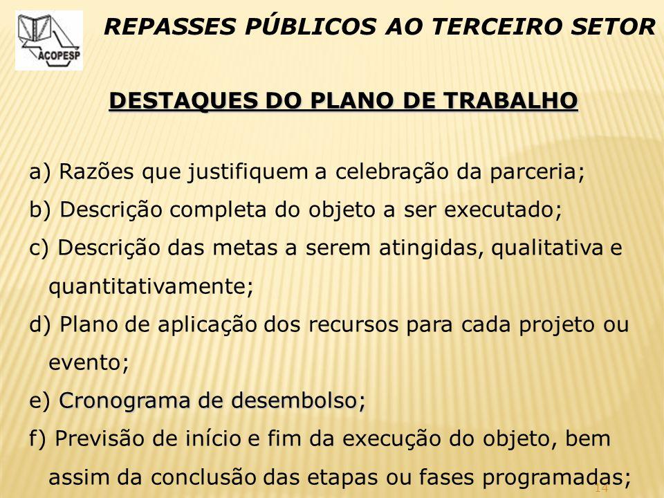 14 REPASSES PÚBLICOS AO TERCEIRO SETOR DESTAQUES DO PLANO DE TRABALHO a) Razões que justifiquem a celebração da parceria; b) Descrição completa do obj