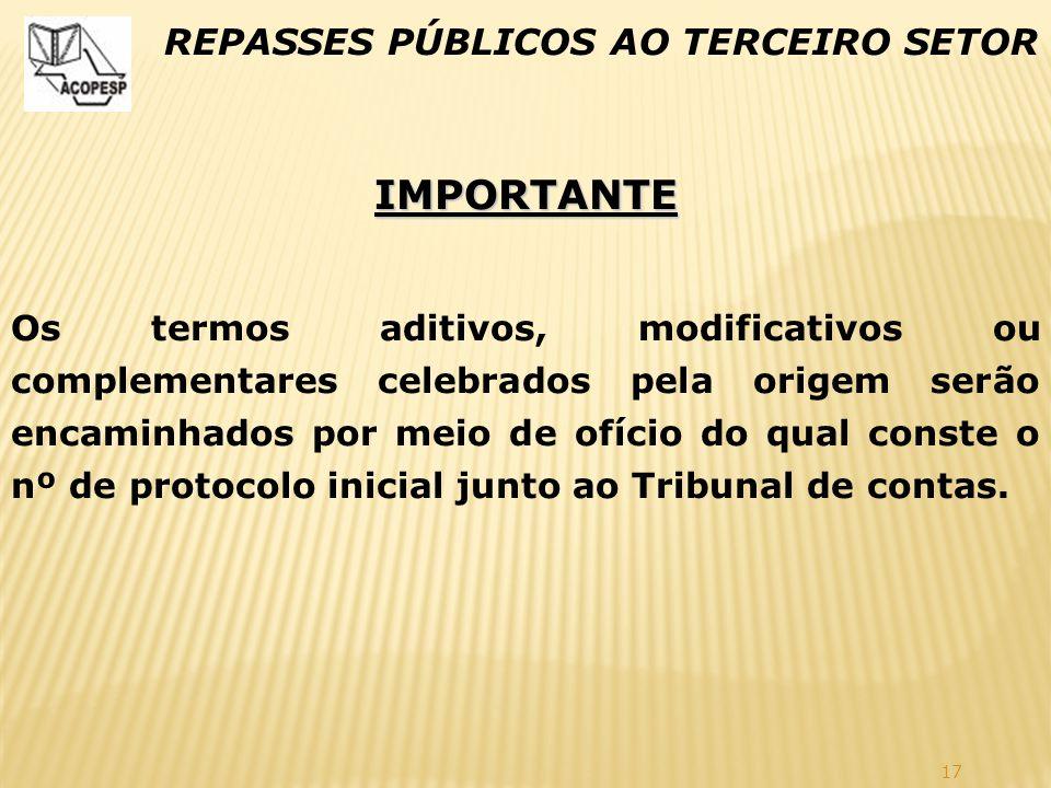 17 REPASSES PÚBLICOS AO TERCEIRO SETOR IMPORTANTE Os termos aditivos, modificativos ou complementares celebrados pela origem serão encaminhados por me