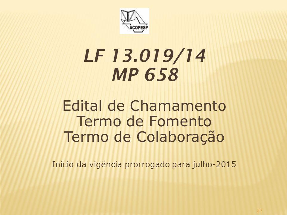 27 LF 13.019/14 MP 658 Edital de Chamamento Termo de Fomento Termo de Colaboração Início da vigência prorrogado para julho-2015
