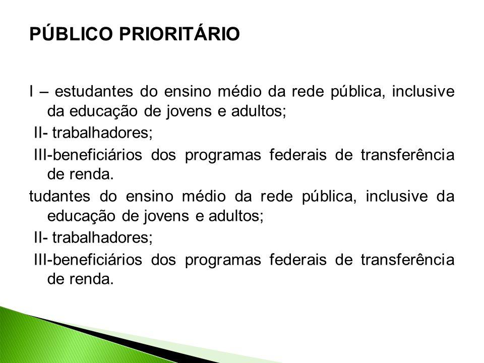 PÚBLICO PRIORITÁRIO I – estudantes do ensino médio da rede pública, inclusive da educação de jovens e adultos; II- trabalhadores; III-beneficiários dos programas federais de transferência de renda.