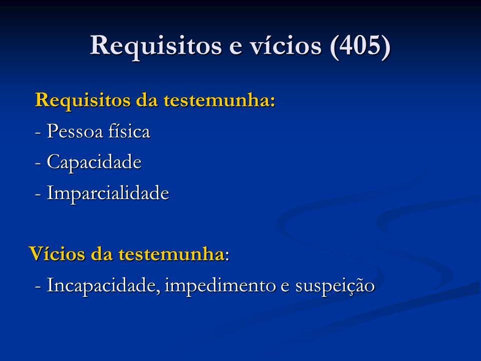Requisitos e vícios (405) Requisitos da testemunha: Requisitos da testemunha: - Pessoa física - Pessoa física - Capacidade - Capacidade - Imparcialidade - Imparcialidade Vícios da testemunha: - Incapacidade, impedimento e suspeição - Incapacidade, impedimento e suspeição