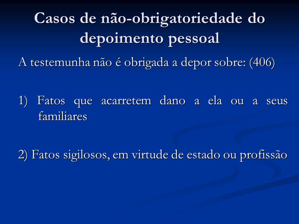 Casos de não-obrigatoriedade do depoimento pessoal A testemunha não é obrigada a depor sobre: (406) 1) Fatos que acarretem dano a ela ou a seus familiares 2) Fatos sigilosos, em virtude de estado ou profissão