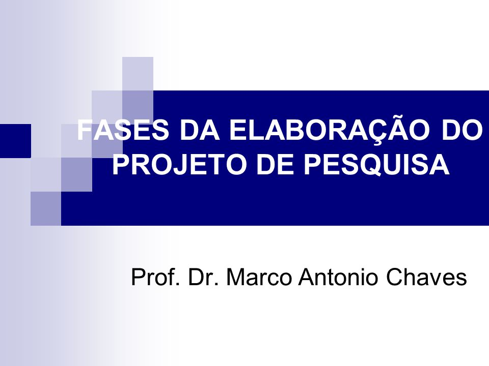 FASES DA ELABORAÇÃO DO PROJETO DE PESQUISA Prof. Dr. Marco Antonio Chaves