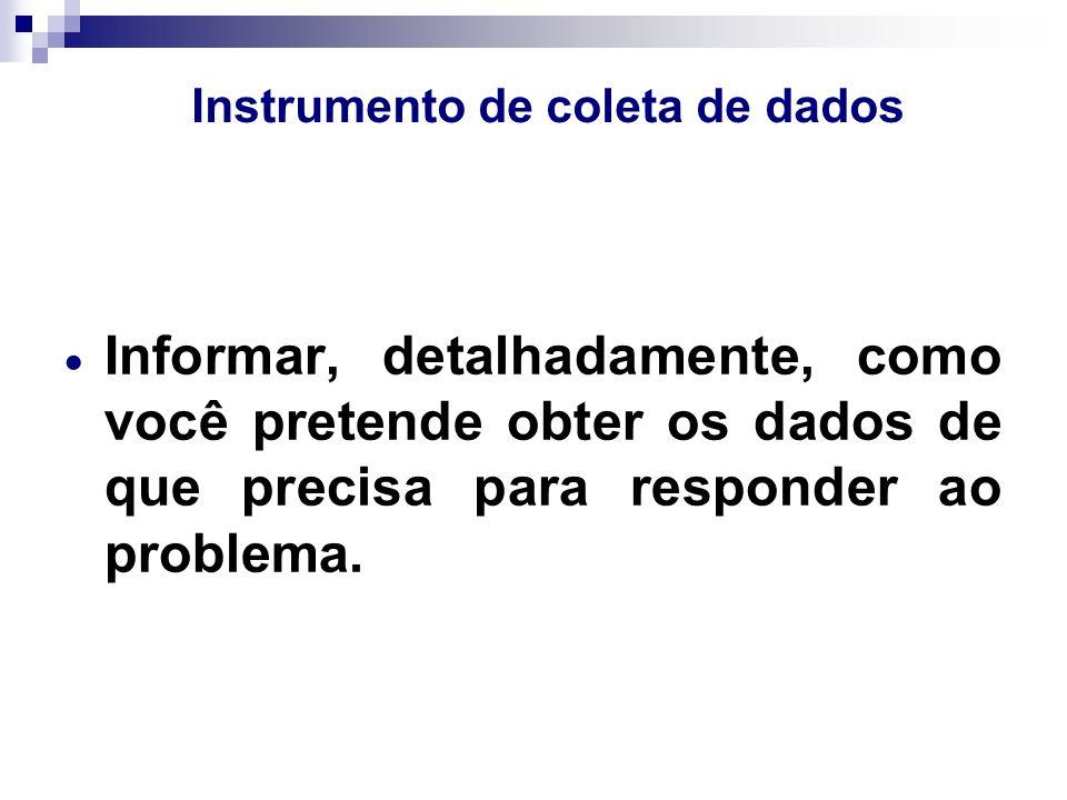 Instrumento de coleta de dados  Informar, detalhadamente, como você pretende obter os dados de que precisa para responder ao problema.