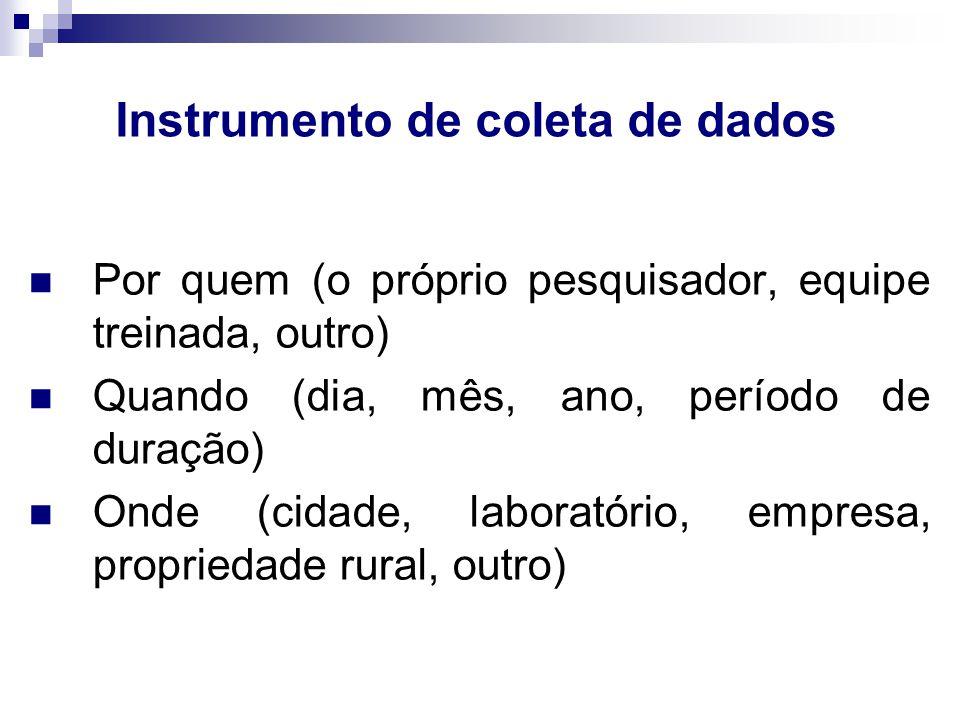 Instrumento de coleta de dados Por quem (o próprio pesquisador, equipe treinada, outro) Quando (dia, mês, ano, período de duração) Onde (cidade, laboratório, empresa, propriedade rural, outro)