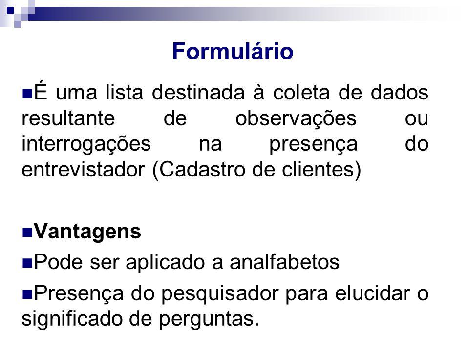 Formulário É uma lista destinada à coleta de dados resultante de observações ou interrogações na presença do entrevistador (Cadastro de clientes) Vantagens Pode ser aplicado a analfabetos Presença do pesquisador para elucidar o significado de perguntas.