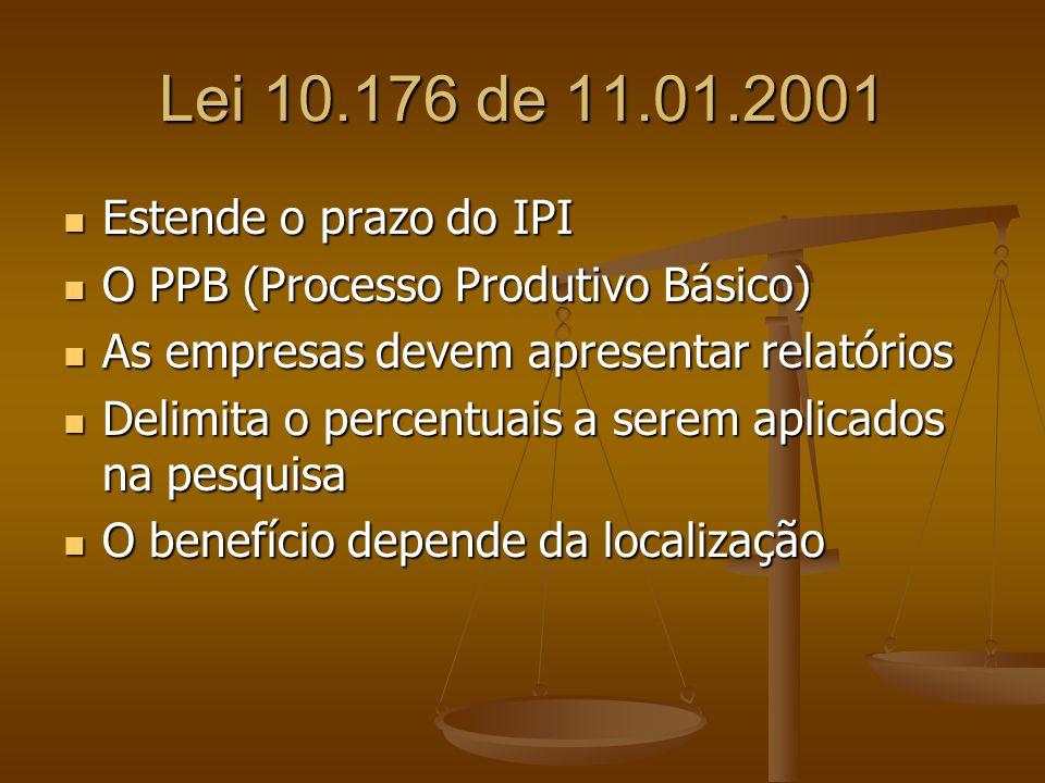 Lei 10.176 de 11.01.2001 Estende o prazo do IPI Estende o prazo do IPI O PPB (Processo Produtivo Básico) O PPB (Processo Produtivo Básico) As empresas devem apresentar relatórios As empresas devem apresentar relatórios Delimita o percentuais a serem aplicados na pesquisa Delimita o percentuais a serem aplicados na pesquisa O benefício depende da localização O benefício depende da localização