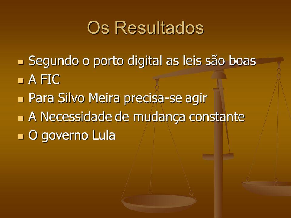 Os Resultados Segundo o porto digital as leis são boas Segundo o porto digital as leis são boas A FIC A FIC Para Silvo Meira precisa-se agir Para Silvo Meira precisa-se agir A Necessidade de mudança constante A Necessidade de mudança constante O governo Lula O governo Lula
