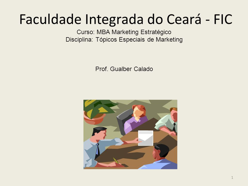 Faculdade Integrada do Ceará - FIC Curso: MBA Marketing Estratégico Disciplina: Tópicos Especiais de Marketing Prof. Gualber Calado 1