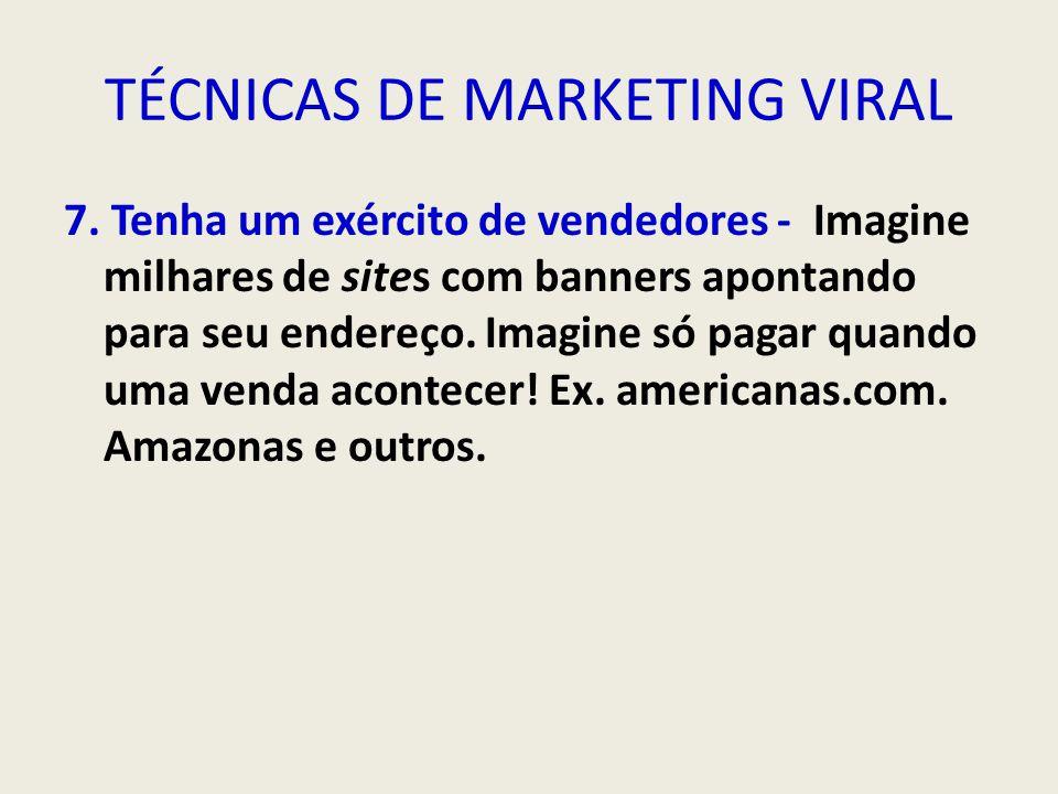 TÉCNICAS DE MARKETING VIRAL 7. Tenha um exército de vendedores - Imagine milhares de sites com banners apontando para seu endereço. Imagine só pagar q