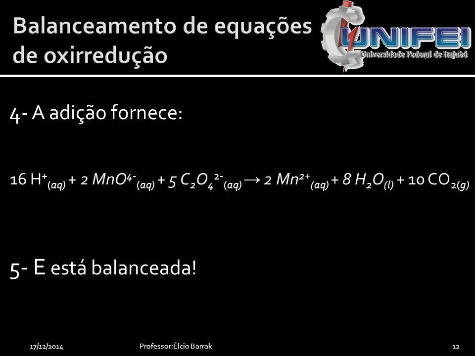 4 - A adição fornece: 16 H + (aq) + 2 MnO 4- (aq) + 5 C 2 O 4 2- (aq) → 2 Mn 2+ (aq) + 8 H 2 O (l) + 10 CO 2(g) 5- E está balanceada! Professor:Élcio