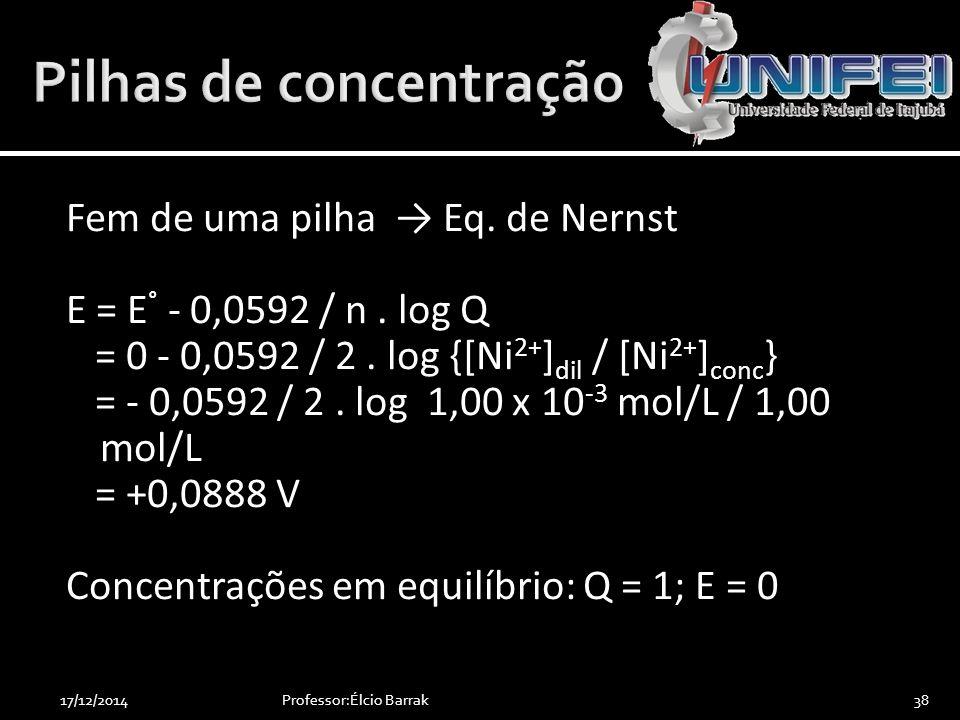 Fem de uma pilha → Eq. de Nernst E = E ° - 0,0592 / n. log Q = 0 - 0,0592 / 2. log {[Ni 2+ ] dil / [Ni 2+ ] conc } = - 0,0592 / 2. log 1,00 x 10 -3 mo