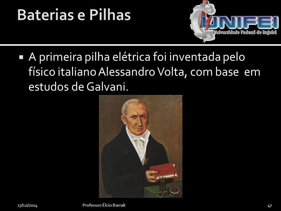  A primeira pilha elétrica foi inventada pelo físico italiano Alessandro Volta, com base em estudos de Galvani. Professor:Élcio Barrak4717/12/2014