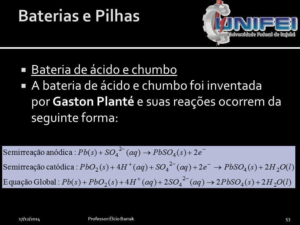  Bateria de ácido e chumbo  A bateria de ácido e chumbo foi inventada por Gaston Planté e suas reações ocorrem da seguinte forma: Professor:Élcio Ba