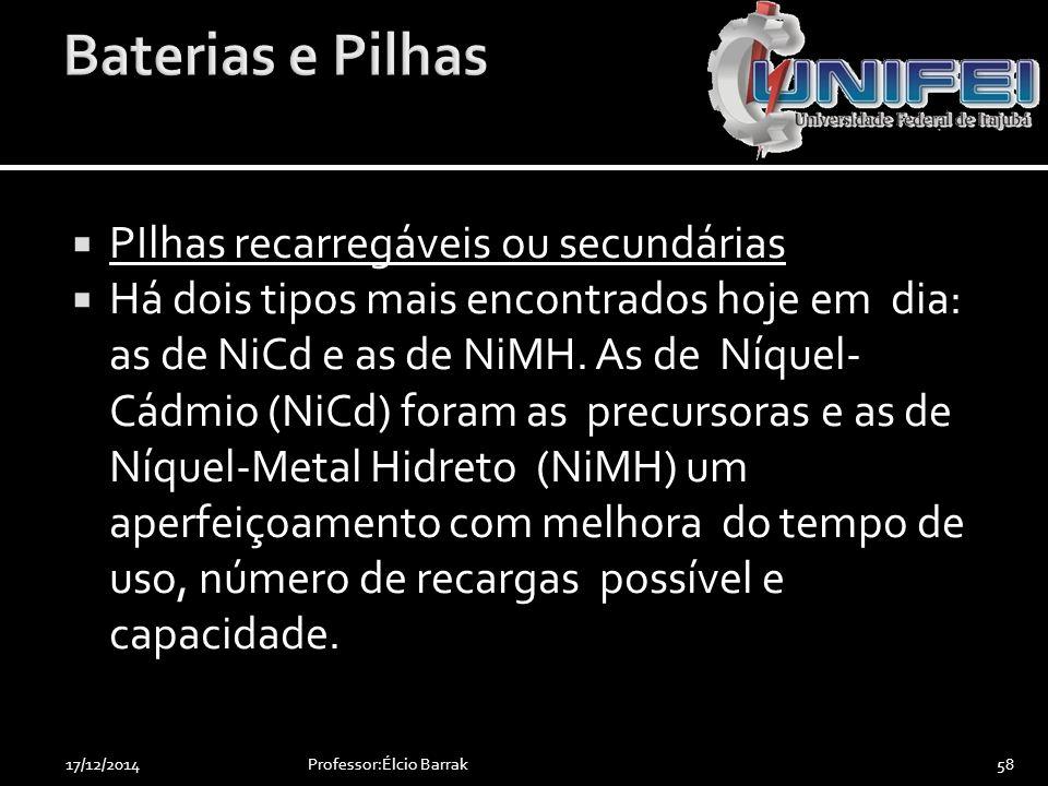  PIlhas recarregáveis ou secundárias  Há dois tipos mais encontrados hoje em dia: as de NiCd e as de NiMH. As de Níquel- Cádmio (NiCd) foram as prec