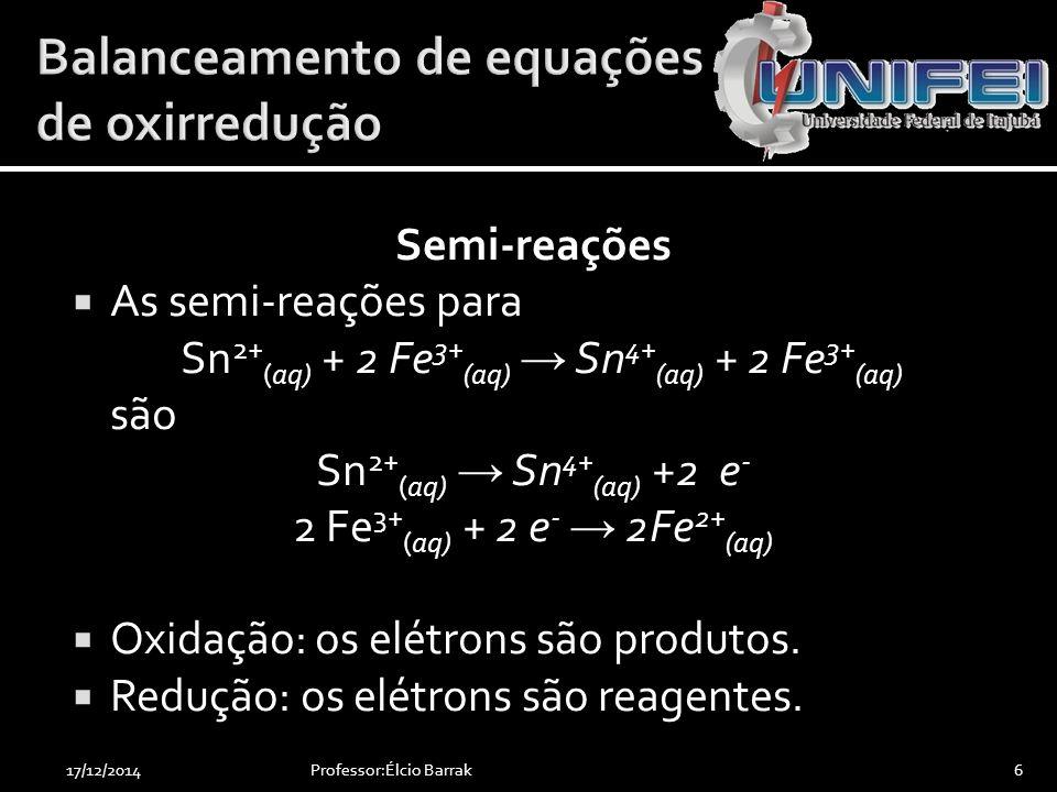 Semi-reações  As semi-reações para Sn 2+ (aq) + 2 Fe 3+ (aq) → Sn 4+ (aq) + 2 Fe 3+ (aq) são Sn 2+ (aq) → Sn 4+ (aq) +2 e - 2 Fe 3+ (aq) + 2 e - → 2F