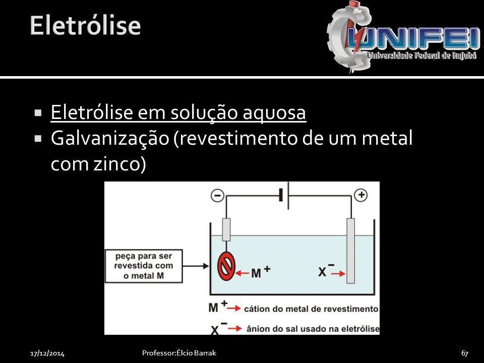  Eletrólise em solução aquosa  Galvanização (revestimento de um metal com zinco) Professor:Élcio Barrak6717/12/2014