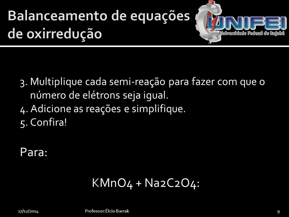 3. Multiplique cada semi-reação para fazer com que o número de elétrons seja igual. 4. Adicione as reações e simplifique. 5. Confira! Para: KMnO4 + Na