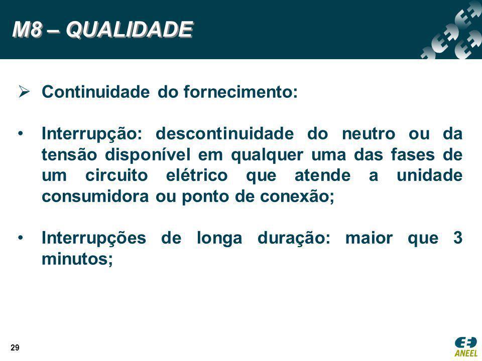 29 M8 – QUALIDADE  Continuidade do fornecimento: Interrupção: descontinuidade do neutro ou da tensão disponível em qualquer uma das fases de um circu