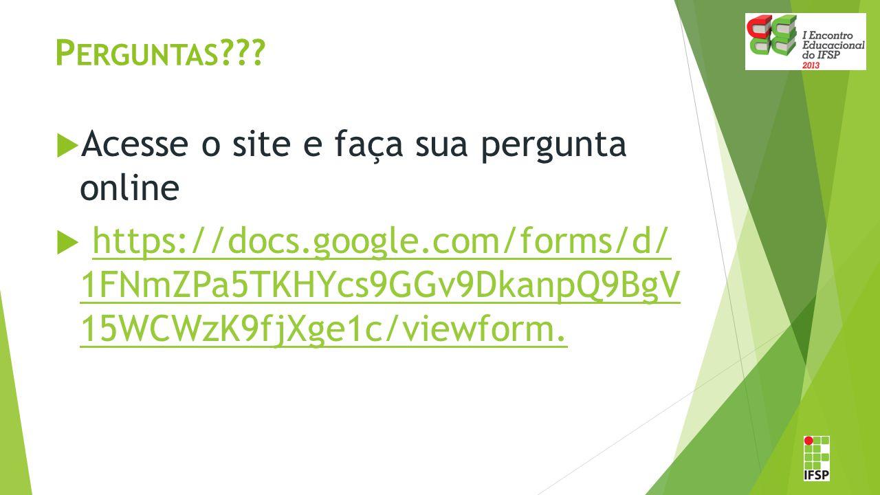 P ERGUNTAS ???  Acesse o site e faça sua pergunta online  https://docs.google.com/forms/d/ 1FNmZPa5TKHYcs9GGv9DkanpQ9BgV 15WCWzK9fjXge1c/viewform.ht