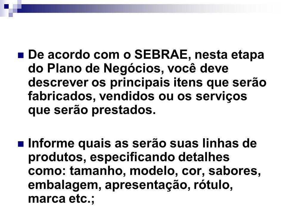 De acordo com o SEBRAE, nesta etapa do Plano de Negócios, você deve descrever os principais itens que serão fabricados, vendidos ou os serviços que se