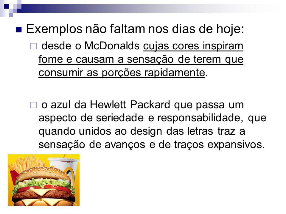 Exemplos não faltam nos dias de hoje:  desde o McDonalds cujas cores inspiram fome e causam a sensação de terem que consumir as porções rapidamente.